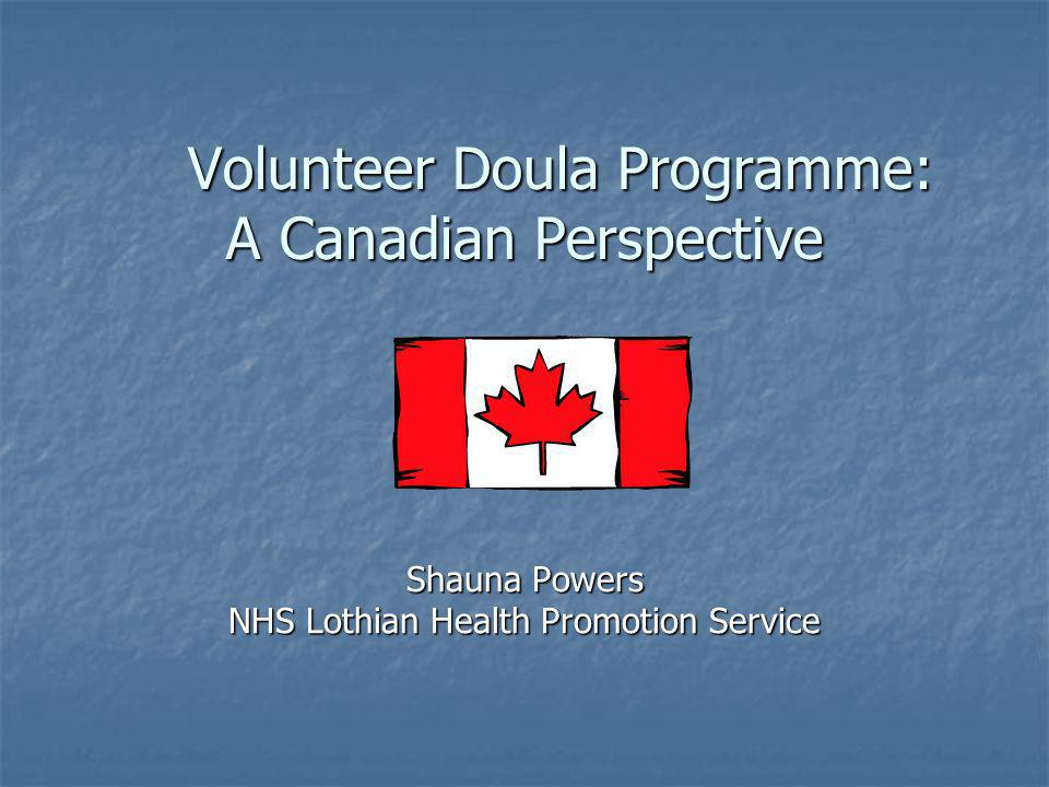 Volunteer Doula Programme: A Canadian Perspective Volunteer Doula Programme: A Canadian Perspective Shauna Powers NHS Lothian Health Promotion Service