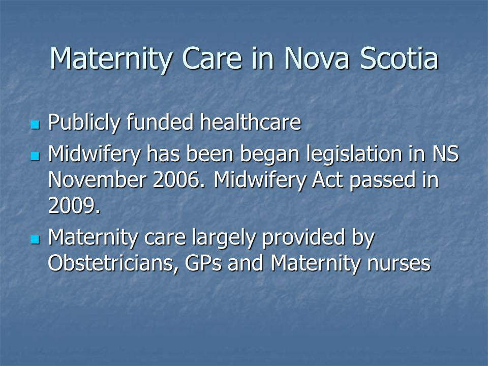 Maternity Care in Nova Scotia Publicly funded healthcare Publicly funded healthcare Midwifery has been began legislation in NS November 2006.