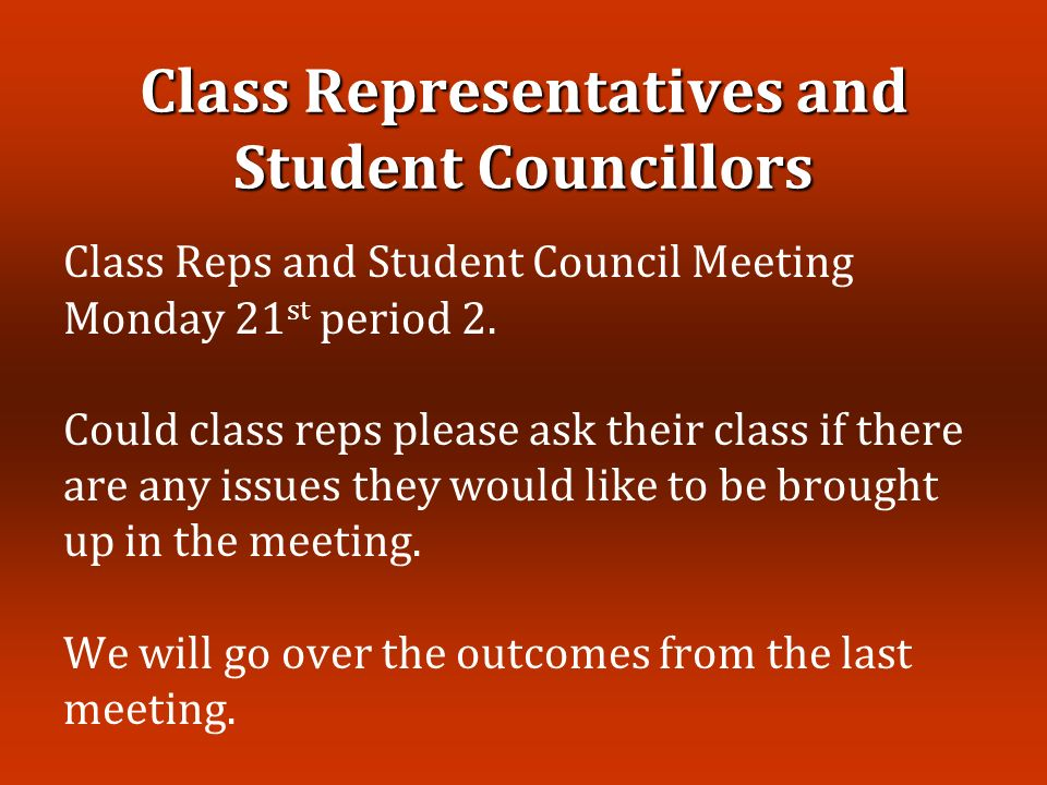 Class Representatives and Student Councillors Class Reps and Student Council Meeting Monday 21 st period 2.