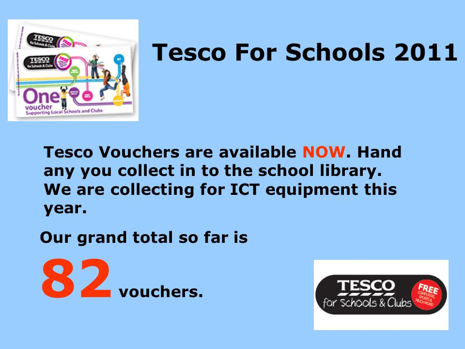 Tesco Vouchers are available NOW. Hand any you collect in to the school library.