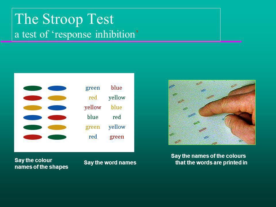 The Stroop Test a test of response inhibition Say the colour names of the shapes Say the word names Say the names of the colours that the words are pr