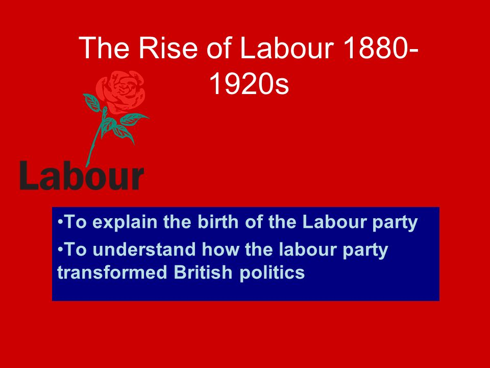 The Rise of Labour 1880- 1920s To explain the birth of the Labour party To understand how the labour party transformed British politics