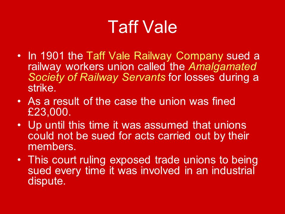 Taff Vale In 1901 the Taff Vale Railway Company sued a railway workers union called the Amalgamated Society of Railway Servants for losses during a strike.