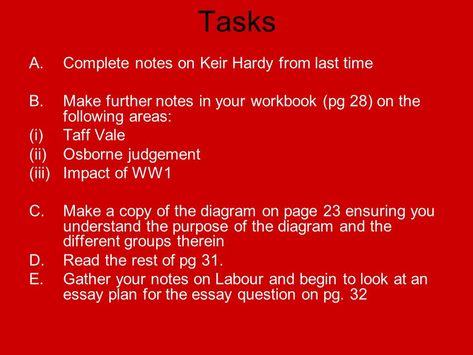 Tasks A.Complete notes on Keir Hardy from last time B.Make further notes in your workbook (pg 28) on the following areas: (i)Taff Vale (ii)Osborne judgement (iii)Impact of WW1 C.Make a copy of the diagram on page 23 ensuring you understand the purpose of the diagram and the different groups therein D.Read the rest of pg 31.