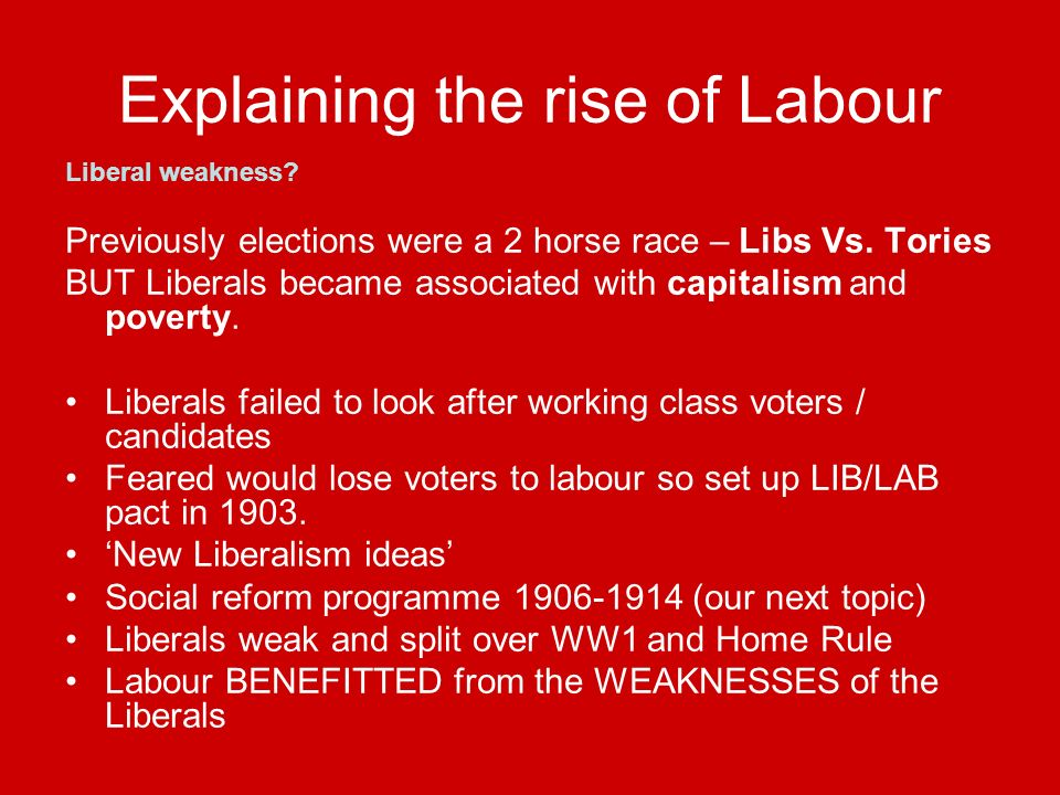 Explaining the rise of Labour Liberal weakness.Previously elections were a 2 horse race – Libs Vs.