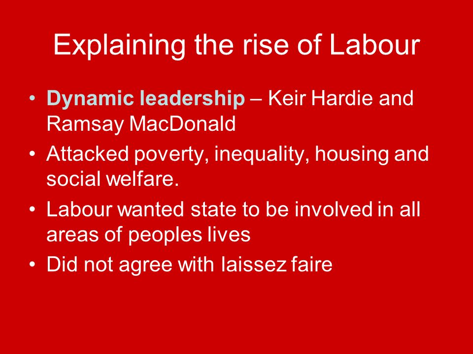 Explaining the rise of Labour Dynamic leadership – Keir Hardie and Ramsay MacDonald Attacked poverty, inequality, housing and social welfare.