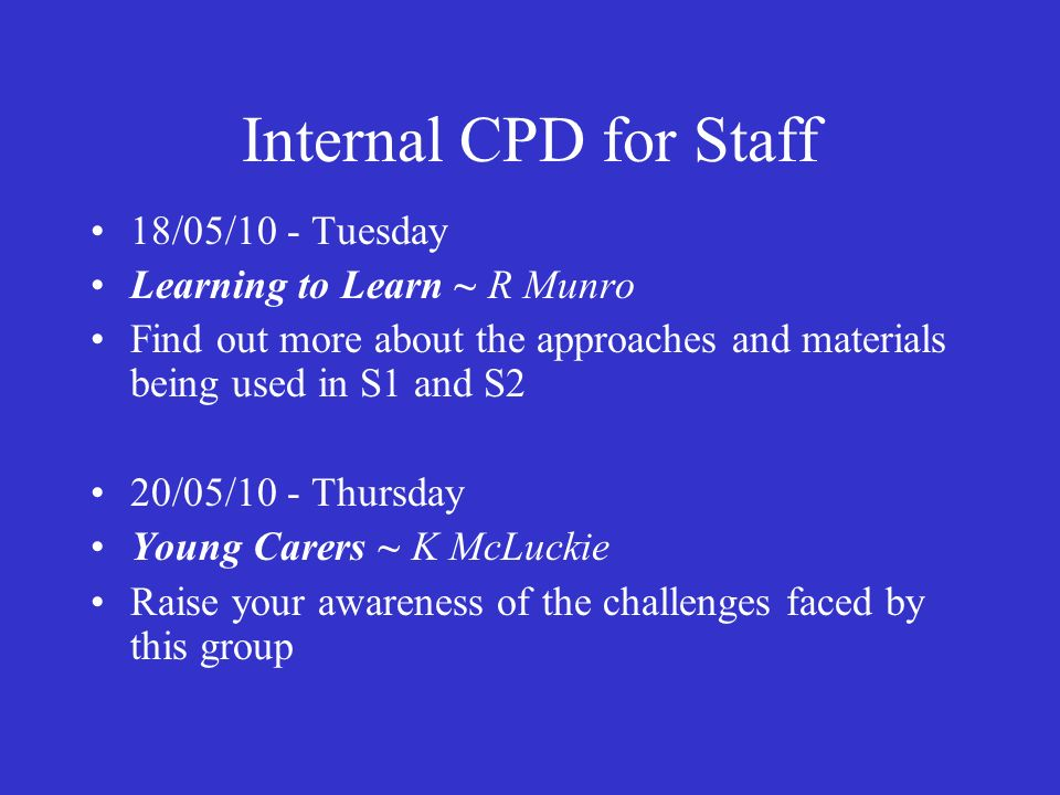 Internal CPD for Staff 18/05/10 - Tuesday Learning to Learn ~ R Munro Find out more about the approaches and materials being used in S1 and S2 20/05/10 - Thursday Young Carers ~ K McLuckie Raise your awareness of the challenges faced by this group