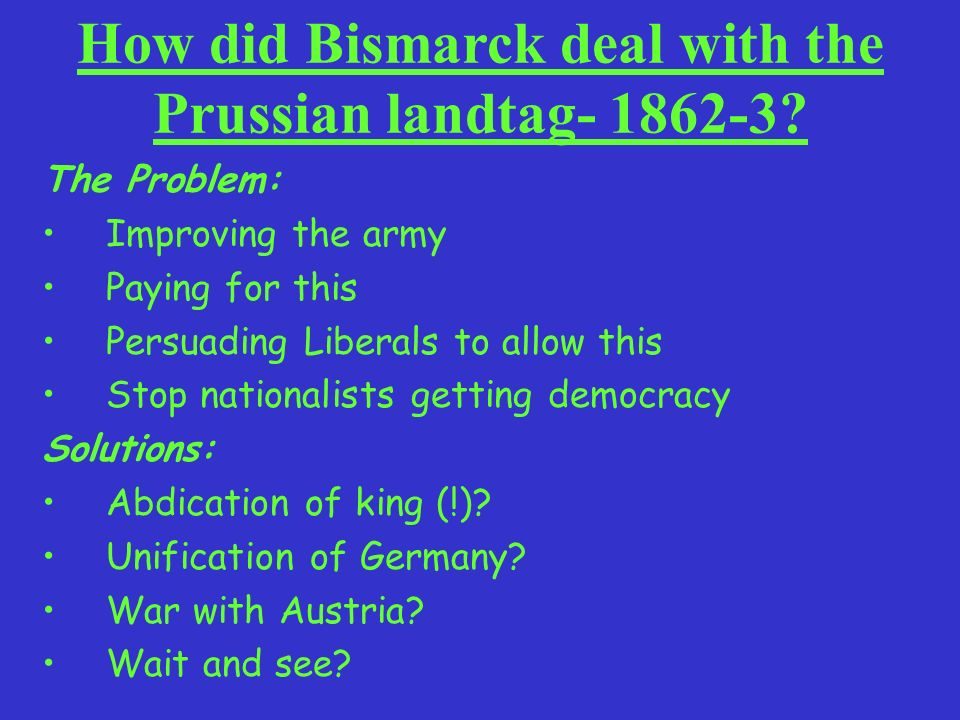 How did Bismarck deal with the Prussian landtag- 1862-3? The Problem: Improving the army Paying for this Persuading Liberals to allow this Stop nation