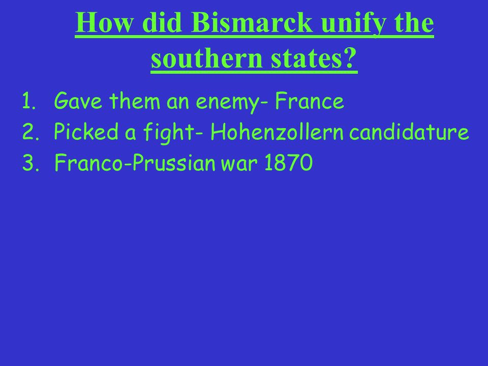 How did Bismarck unify the southern states? 1.Gave them an enemy- France 2.Picked a fight- Hohenzollern candidature 3.Franco-Prussian war 1870