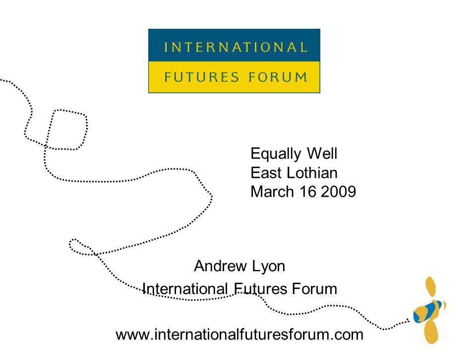 Andrew Lyon International Futures Forum www.internationalfuturesforum.com Equally Well East Lothian March 16 2009