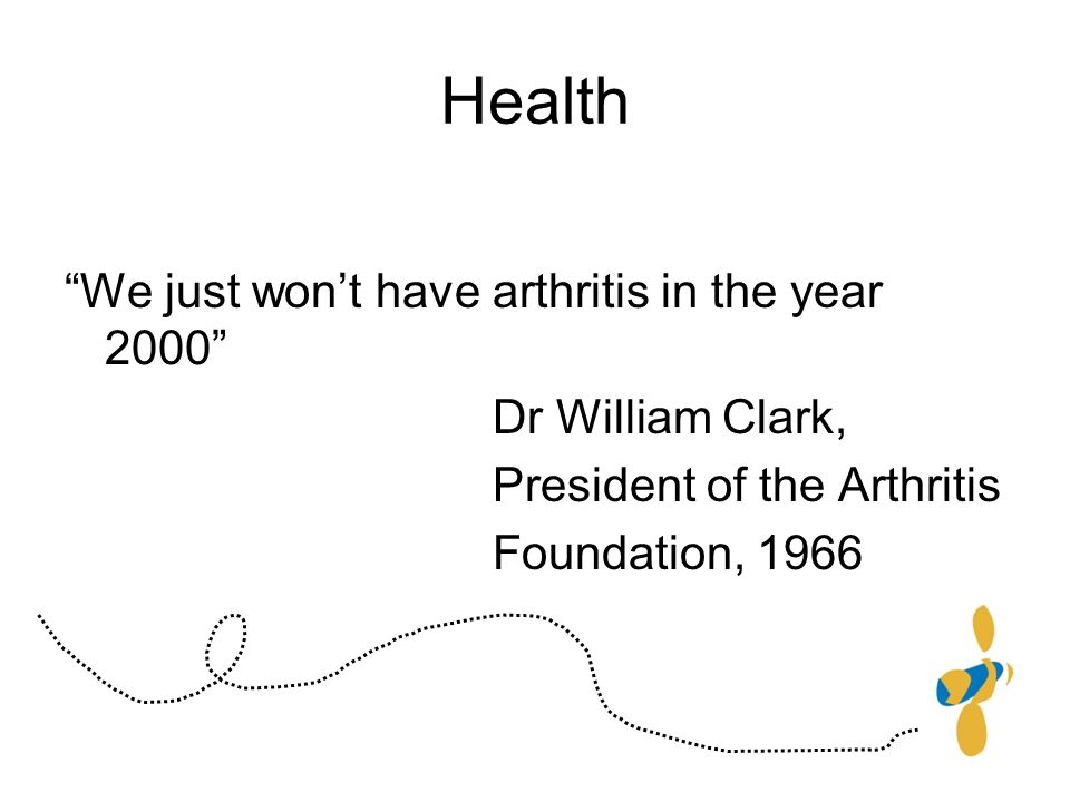 Health We just wont have arthritis in the year 2000 Dr William Clark, President of the Arthritis Foundation, 1966