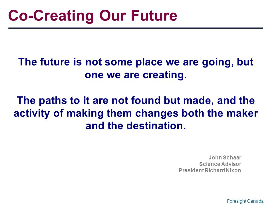 Co-Creating Our Future The future is not some place we are going, but one we are creating. The paths to it are not found but made, and the activity of