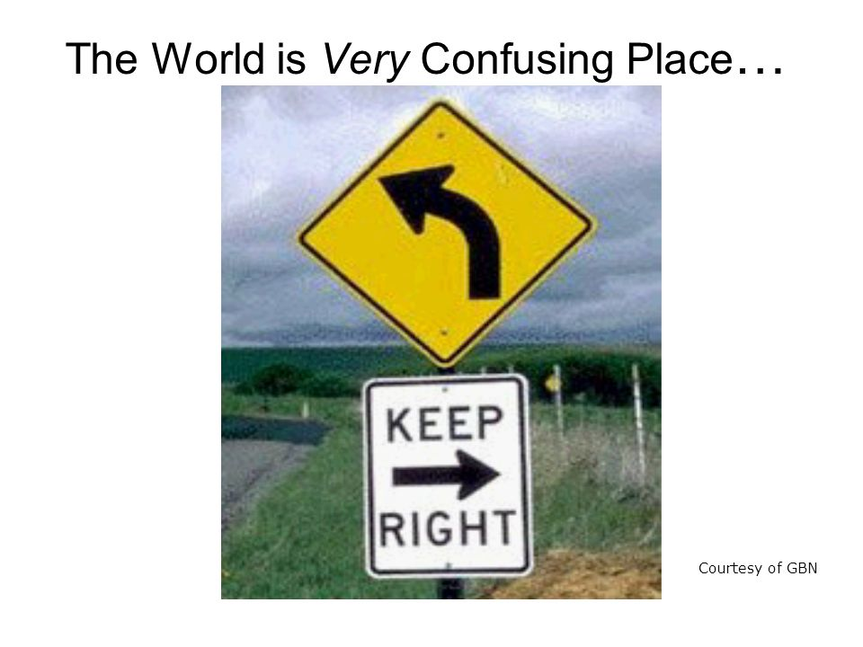 The World is Very Confusing Place … Courtesy of GBN