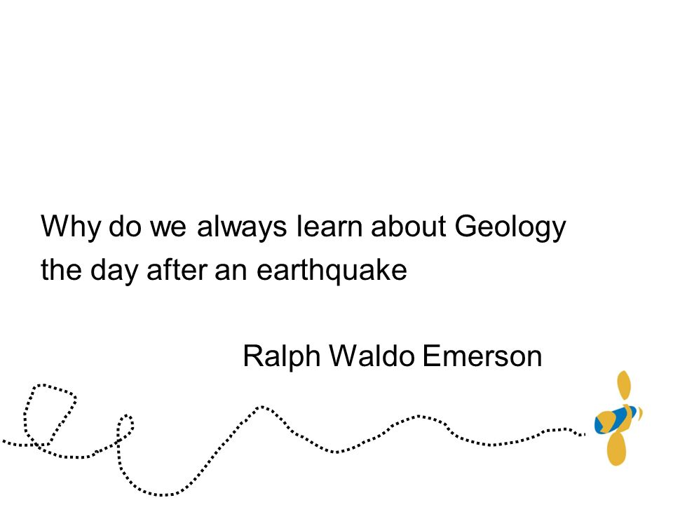 Why do we always learn about Geology the day after an earthquake Ralph Waldo Emerson