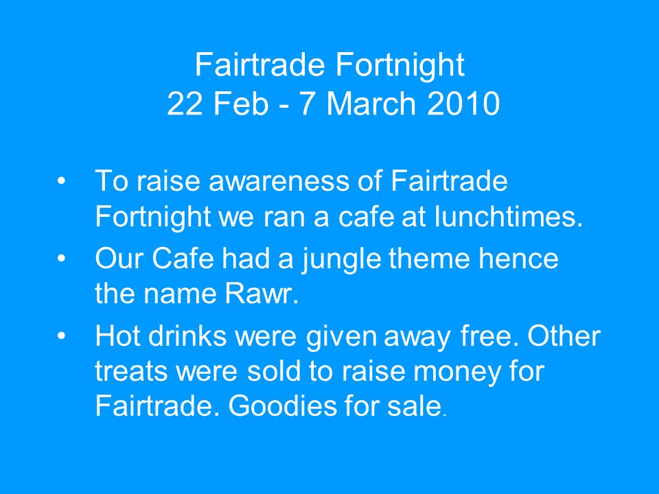 Fairtrade Fortnight 22 Feb - 7 March 2010 To raise awareness of Fairtrade Fortnight we ran a cafe at lunchtimes.
