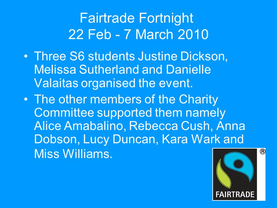 Fairtrade Fortnight 22 Feb - 7 March 2010 Three S6 students Justine Dickson, Melissa Sutherland and Danielle Valaitas organised the event.