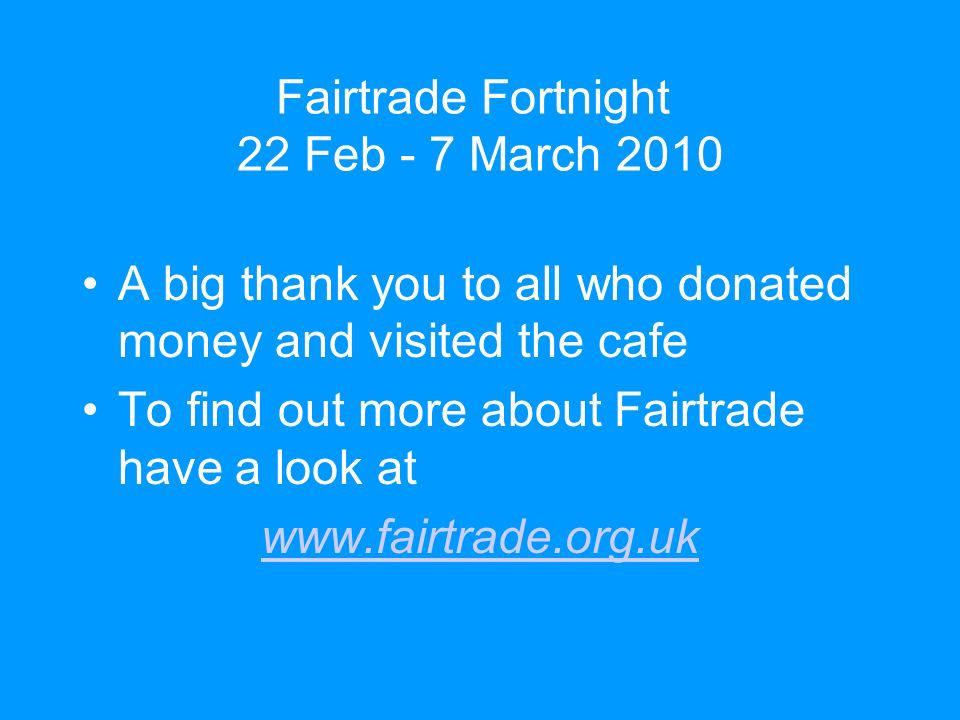 Fairtrade Fortnight 22 Feb - 7 March 2010 A big thank you to all who donated money and visited the cafe To find out more about Fairtrade have a look at www.fairtrade.org.uk