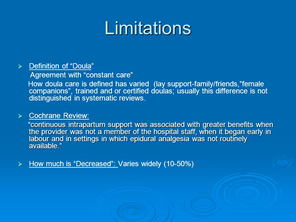 Limitations Definition of Doula Agreement with constant care How doula care is defined has varied (lay support-family/friends,female companions, trained and or certified doulas; usually this difference is not distinguished in systematic reviews.