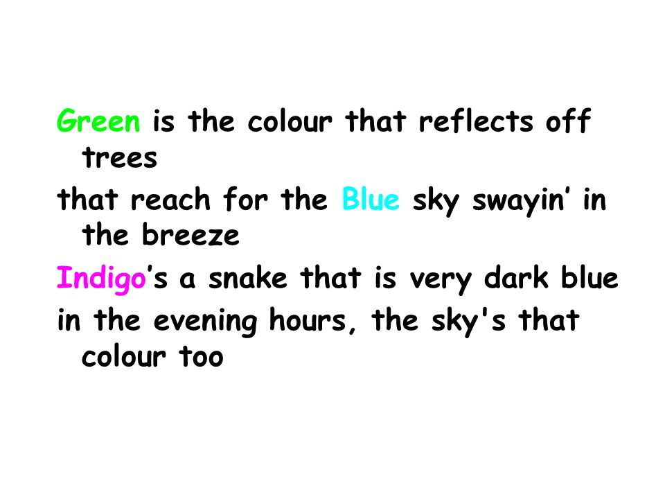 Green is the colour that reflects off trees that reach for the Blue sky swayin in the breeze Indigos a snake that is very dark blue in the evening hours, the sky s that colour too
