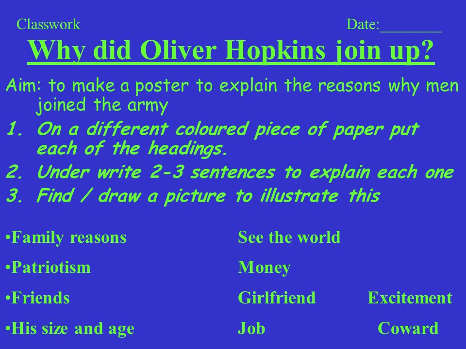 Why did Oliver Hopkins join up? Aim: to make a poster to explain the reasons why men joined the army 1.On a different coloured piece of paper put each