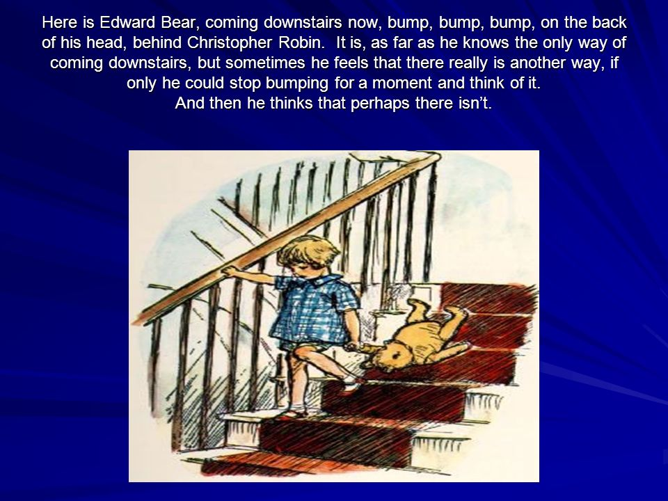 Here is Edward Bear, coming downstairs now, bump, bump, bump, on the back of his head, behind Christopher Robin. It is, as far as he knows the only wa