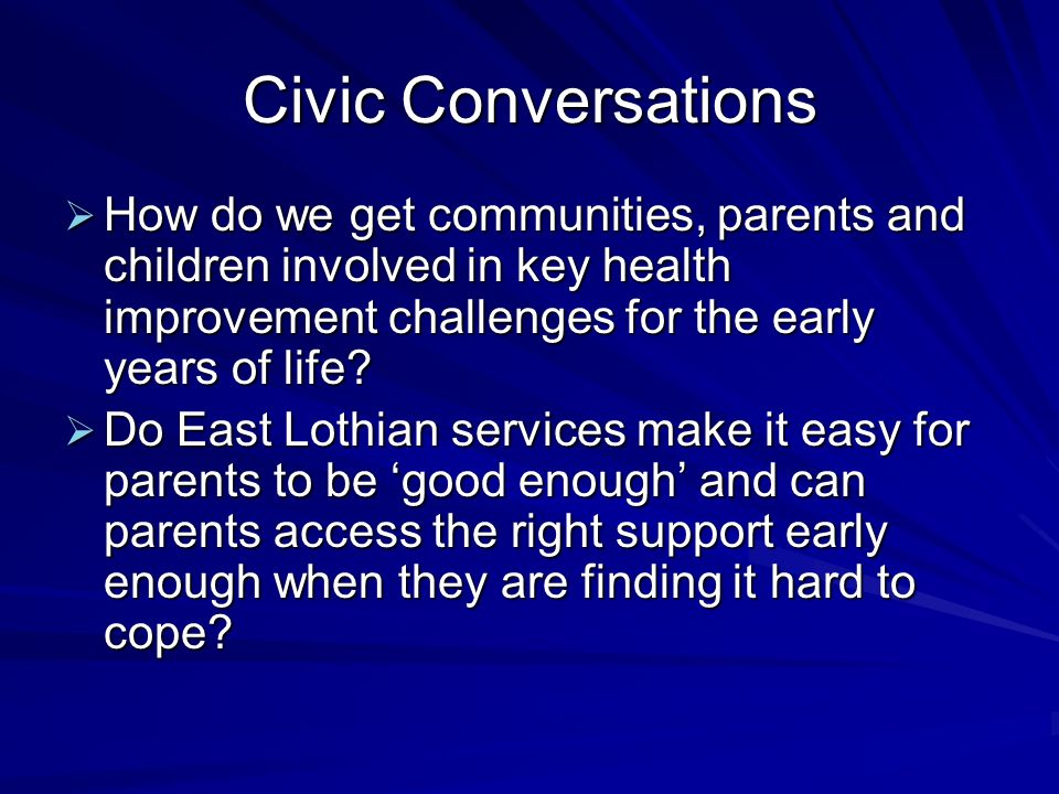 Civic Conversations How do we get communities, parents and children involved in key health improvement challenges for the early years of life? How do