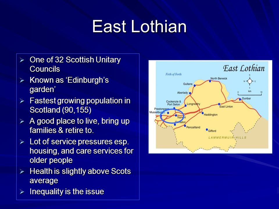 East Lothian One of 32 Scottish Unitary Councils One of 32 Scottish Unitary Councils Known as Edinburghs garden Known as Edinburghs garden Fastest gro