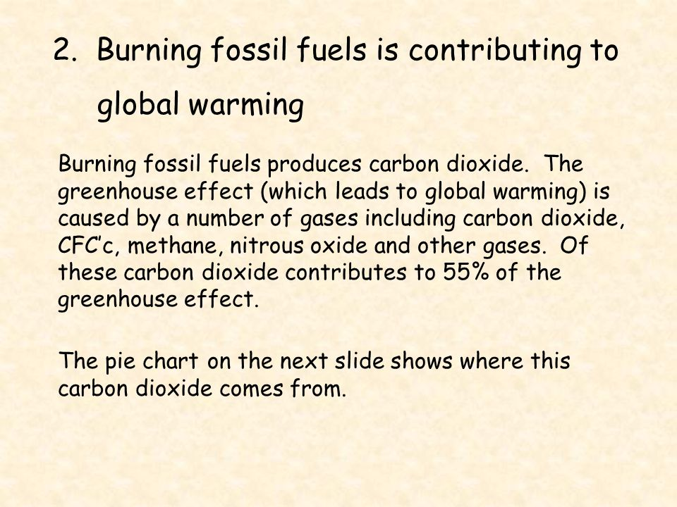 2. Burning fossil fuels is contributing to global warming Burning fossil fuels produces carbon dioxide. The greenhouse effect (which leads to global w