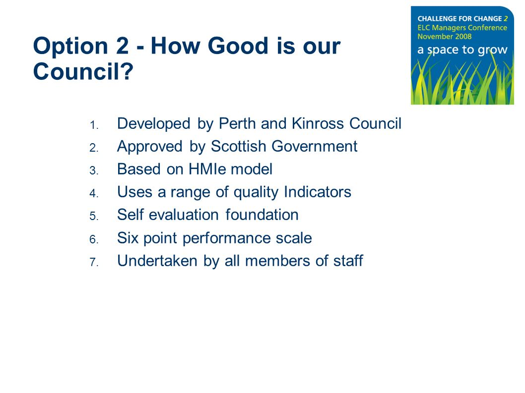 Option 2 - How Good is our Council? 1. Developed by Perth and Kinross Council 2. Approved by Scottish Government 3. Based on HMIe model 4. Uses a rang