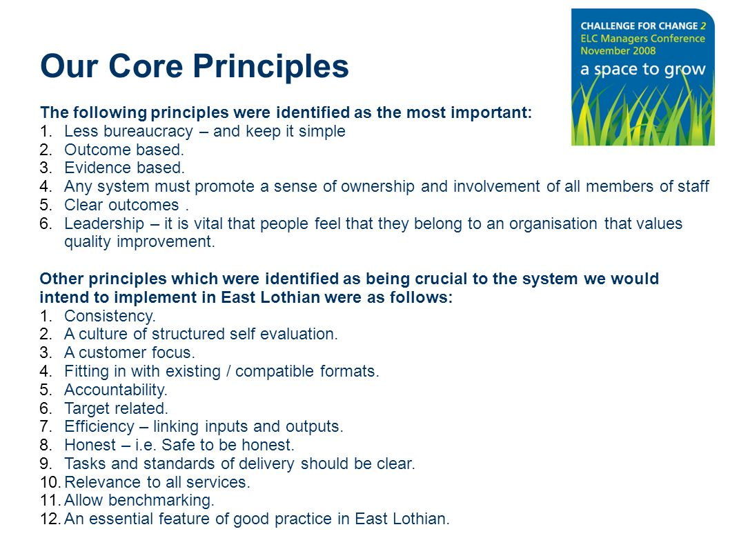 Our Core Principles The following principles were identified as the most important: 1.Less bureaucracy – and keep it simple 2.Outcome based. 3.Evidenc