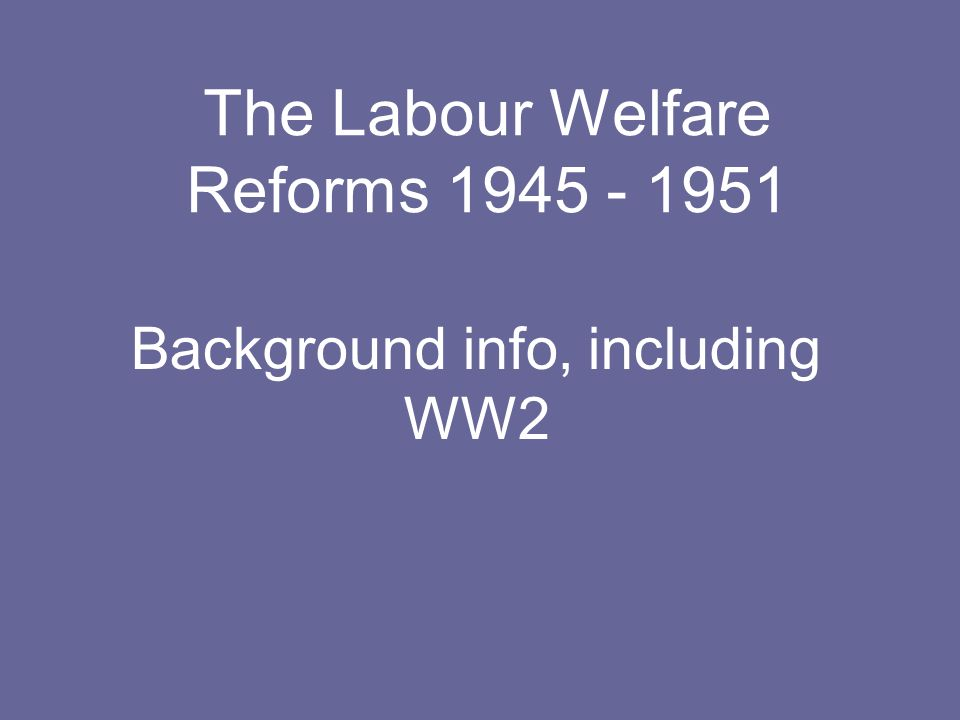 The Labour Welfare Reforms 1945 - 1951 Background info, including WW2