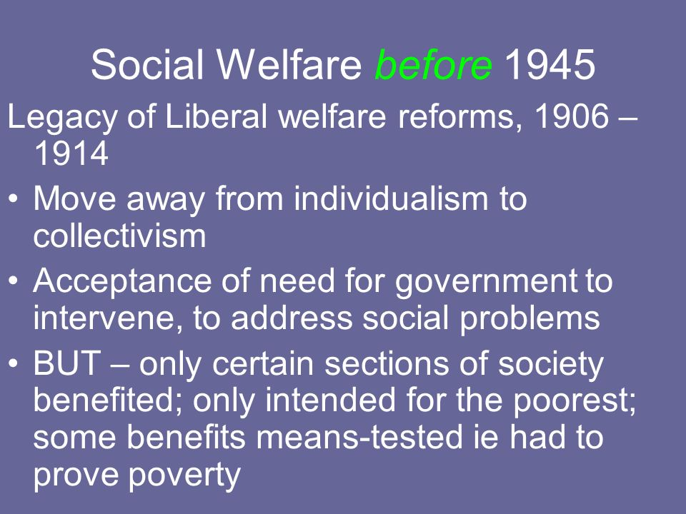Social Welfare before 1945 Legacy of Liberal welfare reforms, 1906 – 1914 Move away from individualism to collectivism Acceptance of need for governme