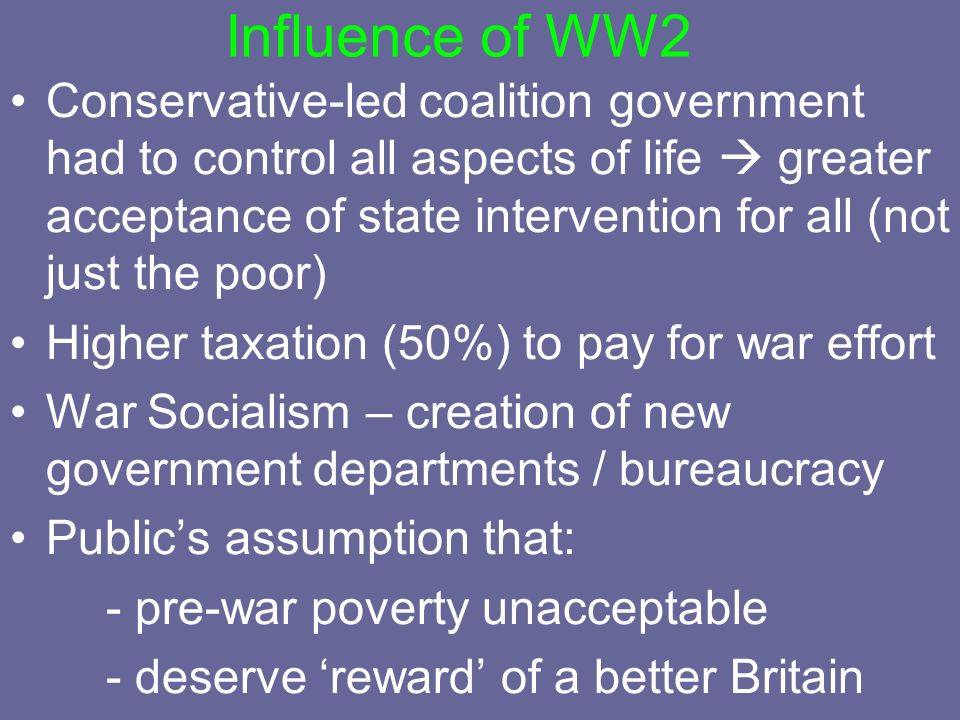 Influence of WW2 Conservative-led coalition government had to control all aspects of life greater acceptance of state intervention for all (not just t