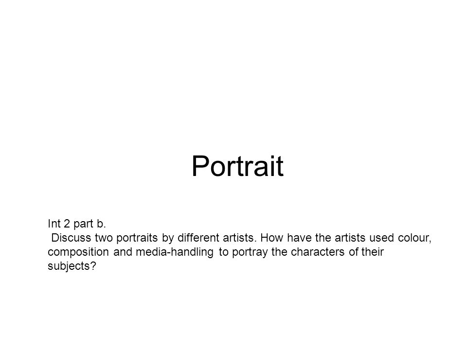 Portrait Int 2 part b. Discuss two portraits by different artists.