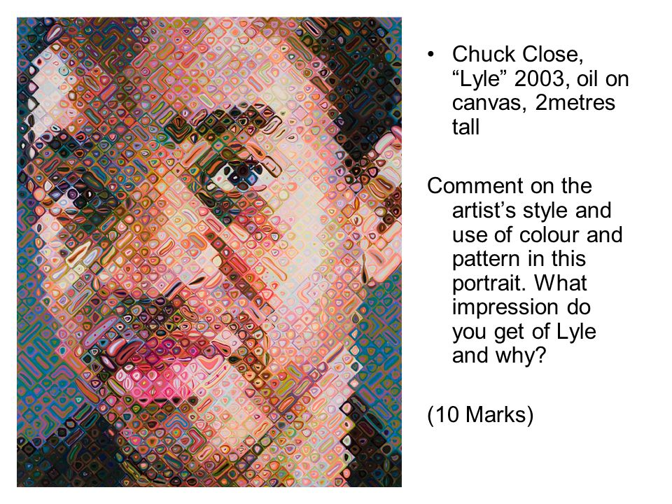 Chuck Close, Lyle 2003, oil on canvas, 2metres tall Comment on the artists style and use of colour and pattern in this portrait.