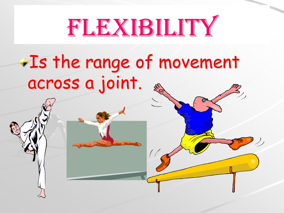 FlexibilIty Is the range of movement across a joint.