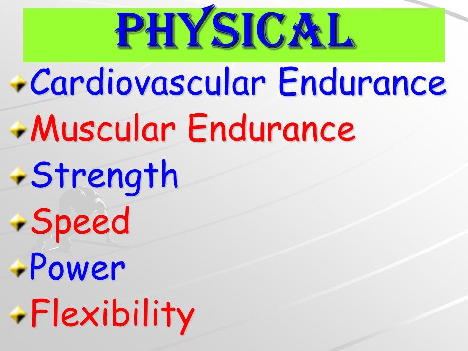 Cardiovascular Endurance Muscular Endurance StrengthSpeedPowerFlexibility Physical