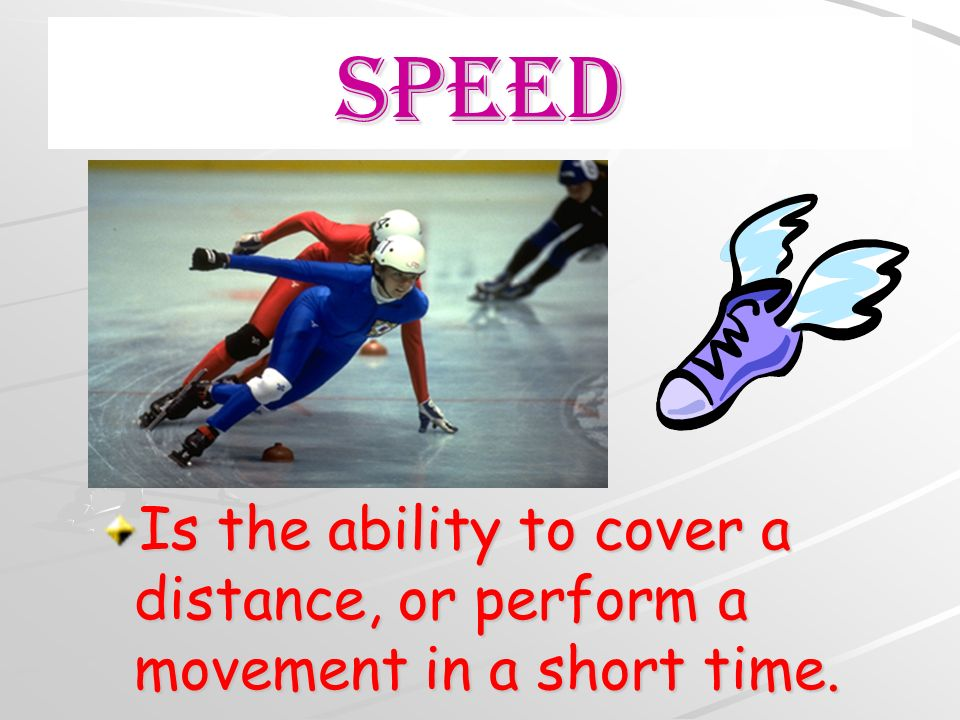 Speed Is the ability to cover a distance, or perform a movement in a short time.