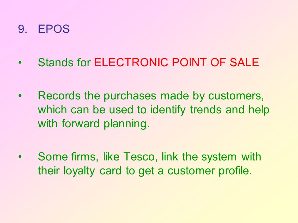 9.EPOS Stands for ELECTRONIC POINT OF SALE Records the purchases made by customers, which can be used to identify trends and help with forward planning.