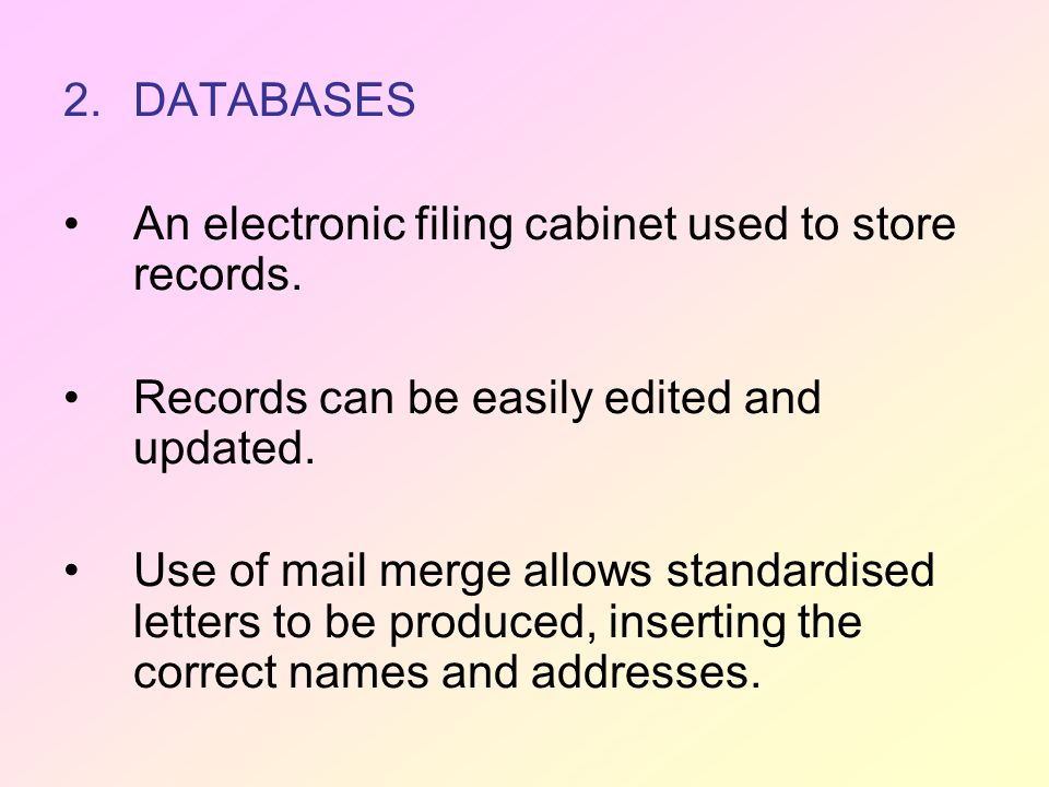 2.DATABASES An electronic filing cabinet used to store records. Records can be easily edited and updated. Use of mail merge allows standardised letter