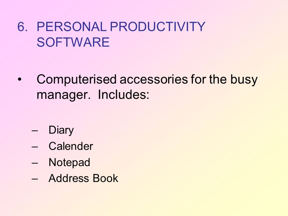 6.PERSONAL PRODUCTIVITY SOFTWARE Computerised accessories for the busy manager. Includes: –Diary –Calender –Notepad –Address Book