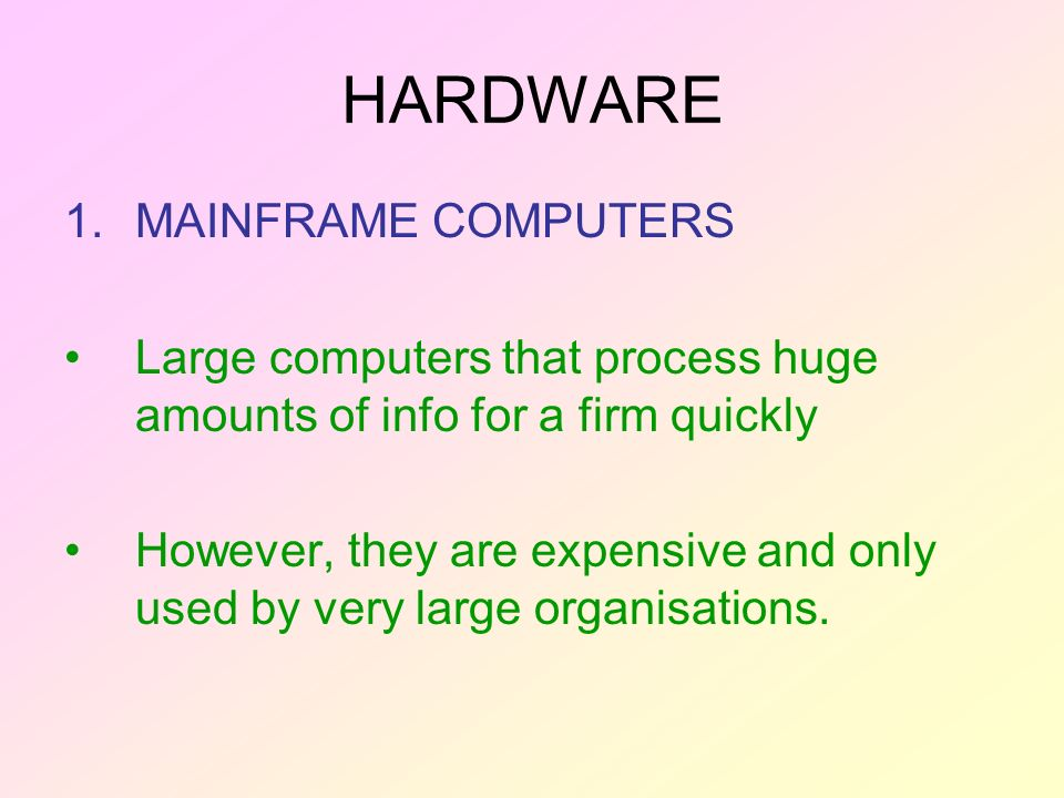 HARDWARE 1.MAINFRAME COMPUTERS Large computers that process huge amounts of info for a firm quickly However, they are expensive and only used by very large organisations.