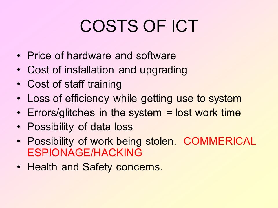 COSTS OF ICT Price of hardware and software Cost of installation and upgrading Cost of staff training Loss of efficiency while getting use to system E