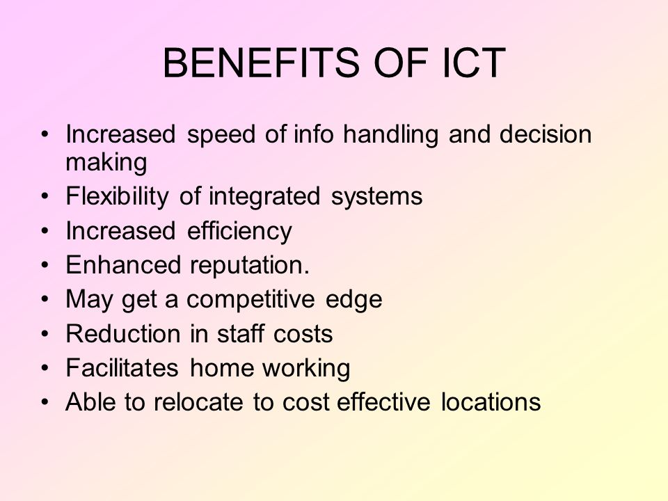 BENEFITS OF ICT Increased speed of info handling and decision making Flexibility of integrated systems Increased efficiency Enhanced reputation.