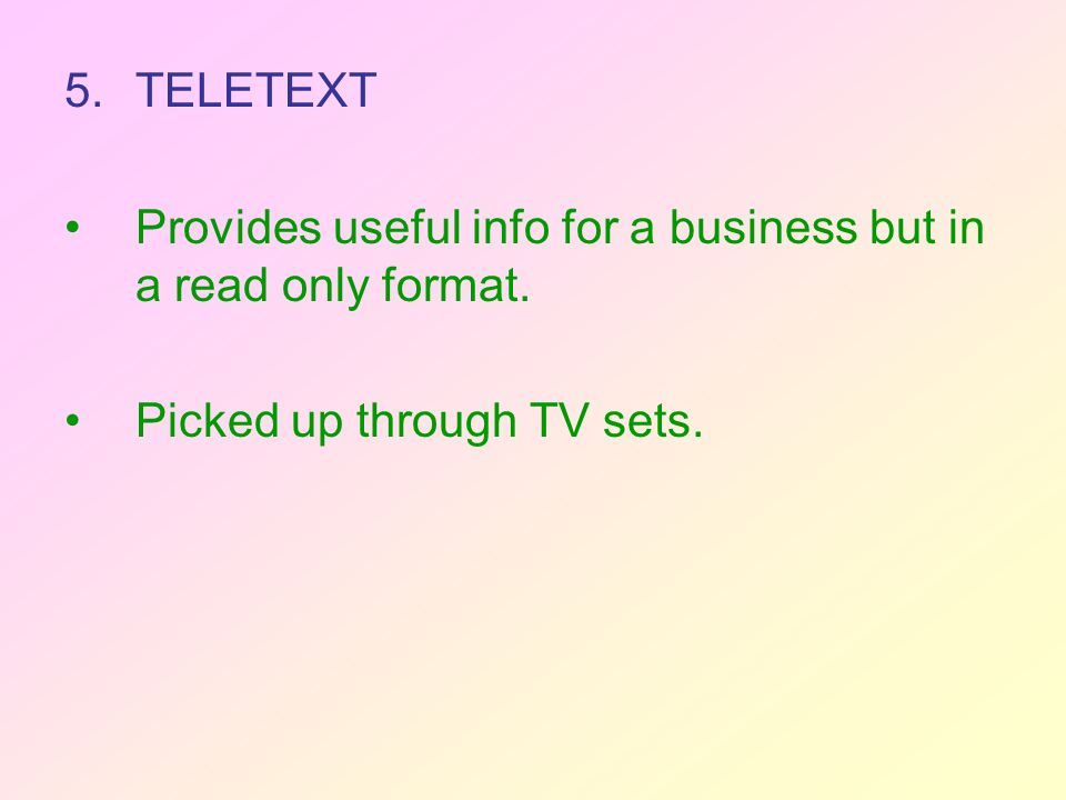 5.TELETEXT Provides useful info for a business but in a read only format. Picked up through TV sets.