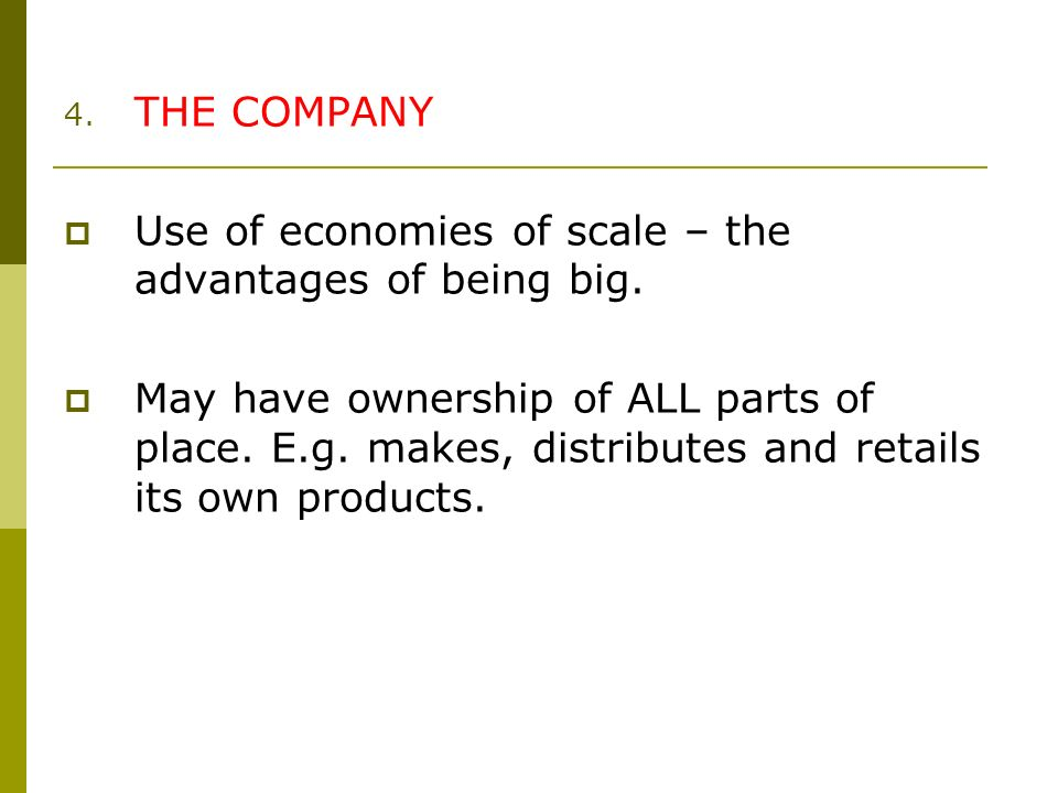 4. THE COMPANY Use of economies of scale – the advantages of being big.