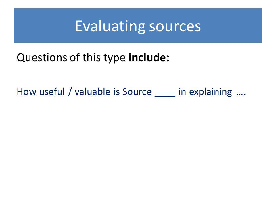 Evaluating sources Questions of this type include: How useful / valuable is Source ____ in explaining ….