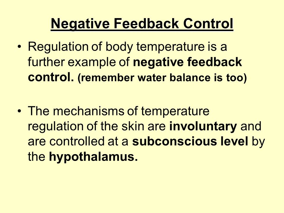 Negative Feedback Control Regulation of body temperature is a further example of negative feedback control. (remember water balance is too) The mechan