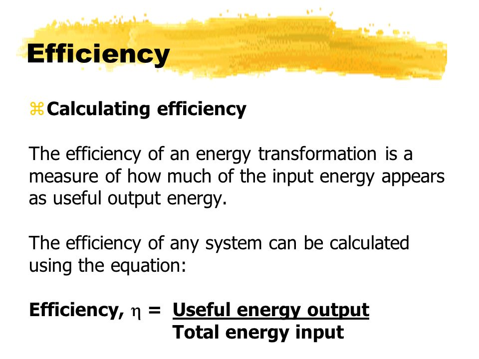 Efficiency zCalculating efficiency The efficiency of an energy transformation is a measure of how much of the input energy appears as useful output en