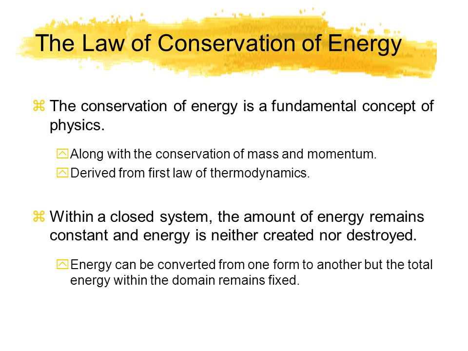 The Law of Conservation of Energy zThe conservation of energy is a fundamental concept of physics. yAlong with the conservation of mass and momentum.